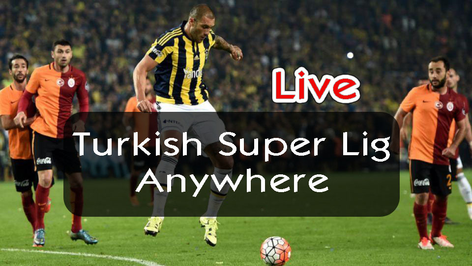 Watch Turkish Super Lig live anywhere abroad